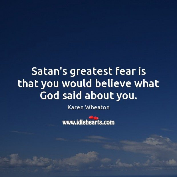 karen satans greatest fear is that you would believe what god said about you